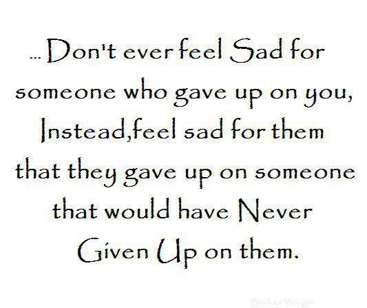Don't ever feel sad for someone who gave up up on you. Instead, feel sad for them that they gave up on someone that would have never given up on them.