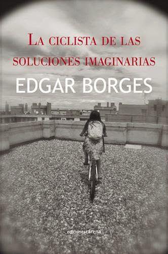 """""""La ciclista de las soluciones imaginarias"""", de Edgar Borges (Ediciones Carena) es una novela valiente, llena de filosofía, humor e incluso de patafísica. Con ella, descubriremos que a veces únicamente las soluciones imaginarias pueden resolver nuestros problemas. De ahí que dijera Enrique Vila-Matas: """"Edgar Borges entiende la literatura como un complot contra la realidad""""; nosotr@s celebramos un complot tan bello  http://universolamaga.com/blog/ciclista-soluciones-imaginarias/"""
