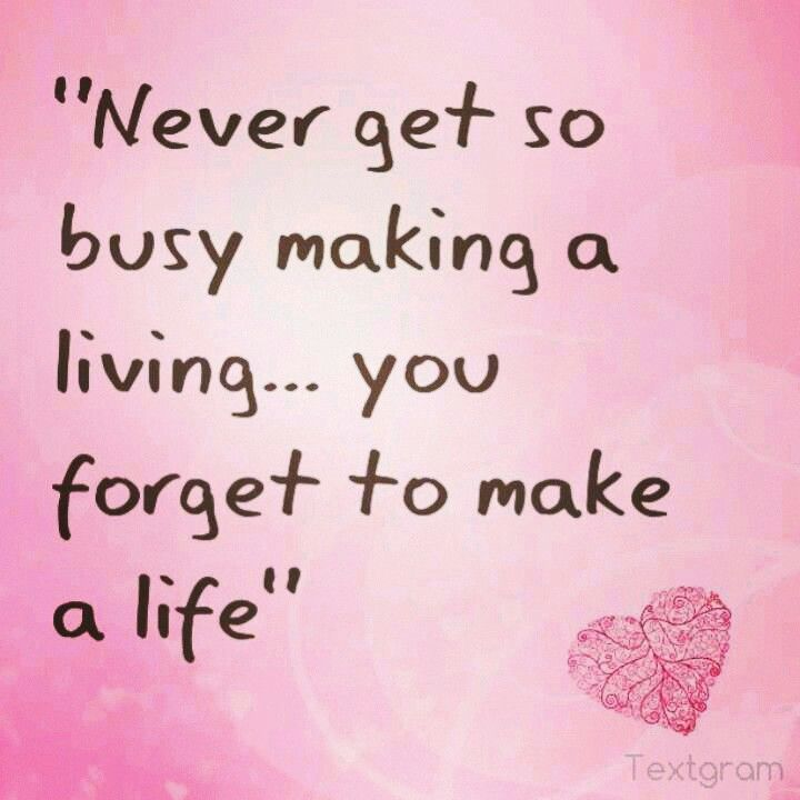 Never get so busy making a living you forget to make a life.. Too often this happens