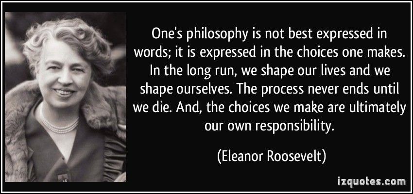 One's philosophy is not best expressed in words; it is expressed in the choices one makes. In the long run, we shape our lives and we shape ourselves. The process never ends until we die. And, the choices we make are ultimately our own responsibility. - Eleanor Roosevelt