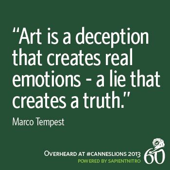 """Art is a deception that creates real emotions - a lie that creates the truth."" -Marco Tempest #CannesLions"