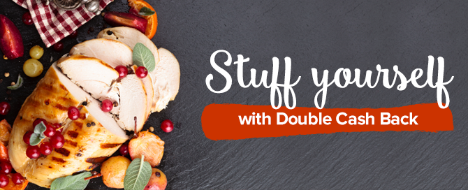 Thanksgiving is almost here! Stuff yourself with sweet savings ! DOUBLE Cash Back at some of your favourite stores!