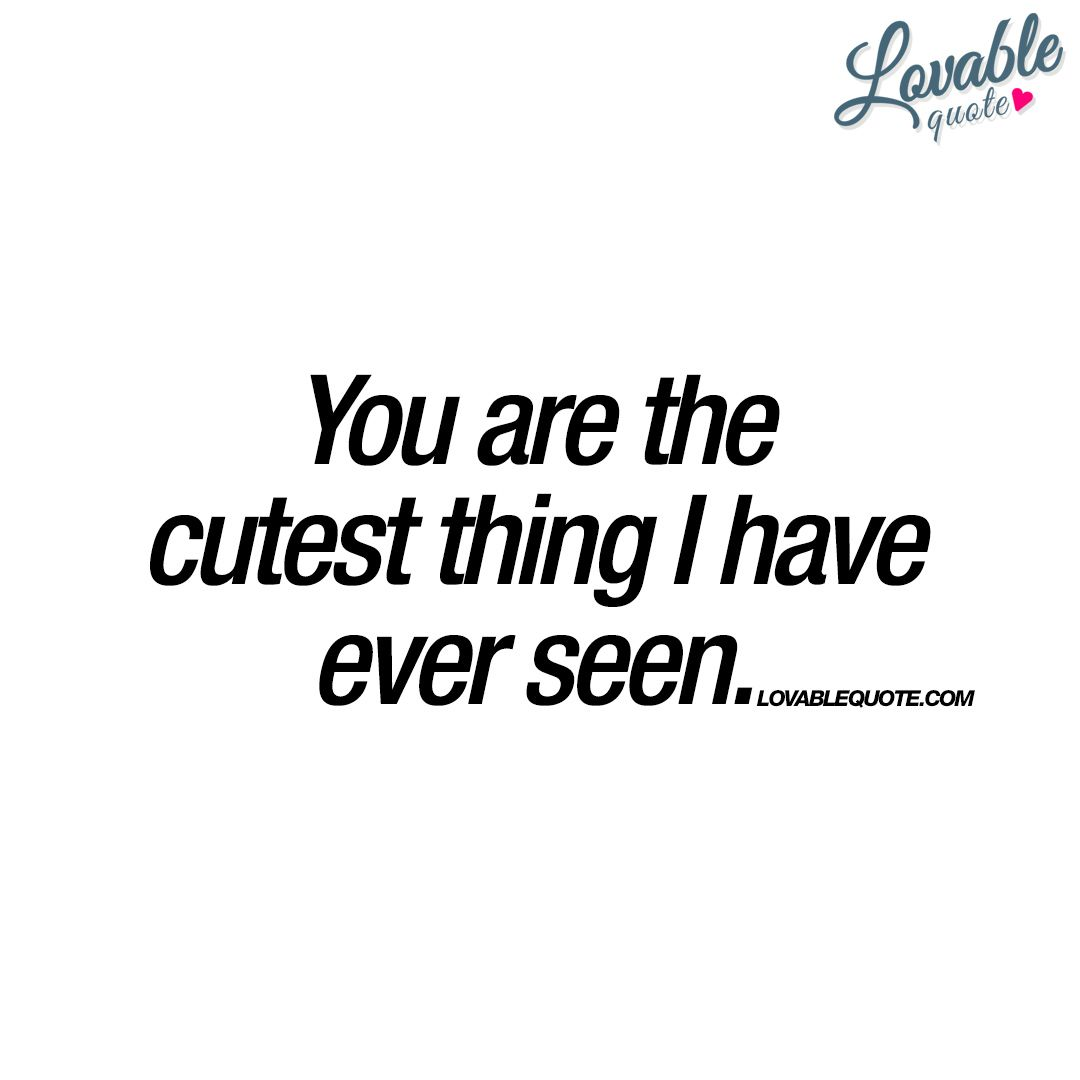You are the cutest thing I have ever seen  Cute love quotes