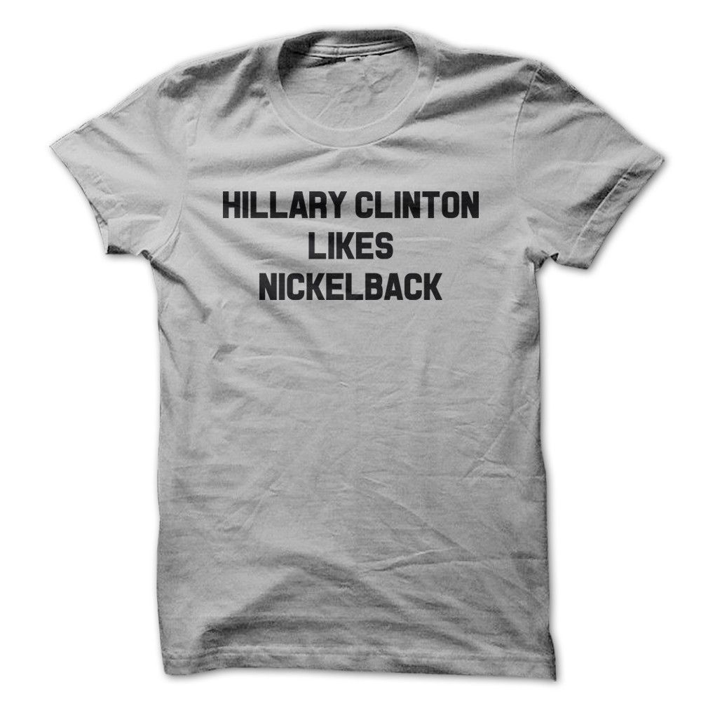 f142c2e5 Hillary Clinton Likes Nickelback - T Shirt | Products | Mens ...