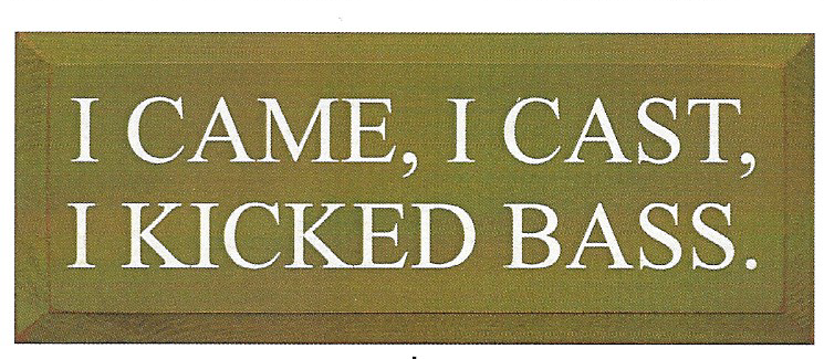 Country Marketplace - I Came, I Cast, I Kicked Bass Wood Sign, $34.99 (http://www.countrymarketplaces.com/products.php?product=I-Came,-I-Cast,-I-Kicked-Bass-Wood-Sign/)