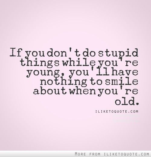 If You Don T Do Stupid Things While You Re Young You Ll Have Nothing To Smile About When You Re Old Young Quotes Smile Quotes Friends Quotes