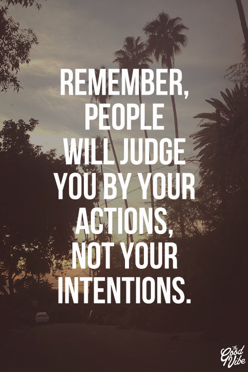 People will judge you by your actions, not your intentions ...