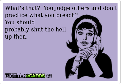 What's that? You judge others and don't practice what you preach? You should probably shut the hell up then.
