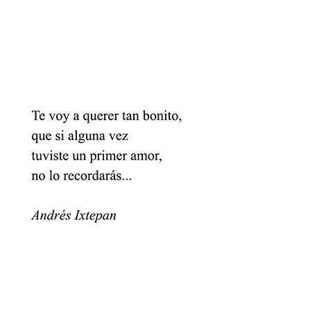 Te voy a querer tan bonito, que si alguna vez tuviste un primer amor, no lo recordarás. – Andrés Ixtepan #frases #frasesdeamor #frasesparadedicar #frasesdenovios