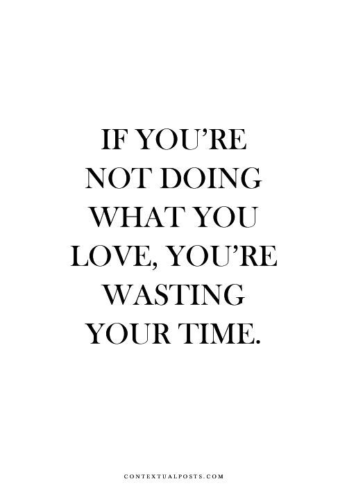 If you're not doing what you love, you're wasting your time. #quote