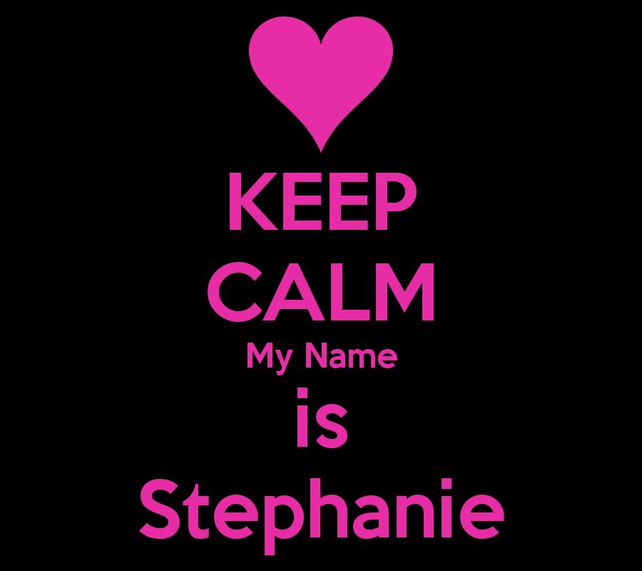 KEEP CALM My Name is Stephanie |