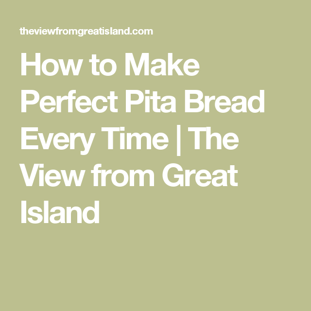 How to Make Perfect Pita Bread Every Time | The View from Great Island