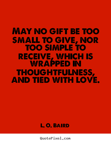 May No Gift Be Too Small To Give Nor Too Simple To Receive Which L O Baird Popular Love Quotes Cute Quotes For Life Gift Quotes Popular Quotes