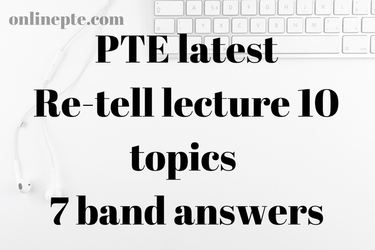 PTE latest Re-tell lecture 10 topics retell lecture 7 band