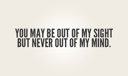 You May Be Out Of My Sight But Never Out Of My Mind Love Quotes