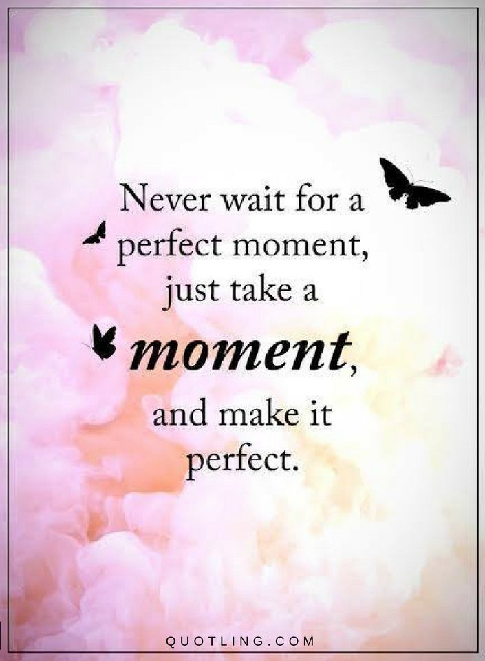 Moments Quotes Never Wait For A Perfect Moment, Just Take A Moment And Make  It