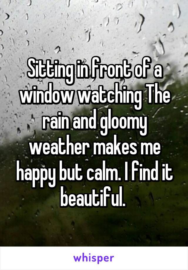 Sitting In Front Of A Window Watching The Rain And Gloomy Weather Makes Me Happy But Calm I Find It Beautiful Rainy Day Quotes Weather Quotes Love Rain Quotes