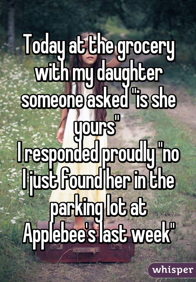 """Today at the grocery with my daughter someone asked """"is she yours""""  I responded proudly """"no I just found her in the parking lot at Applebee's last week"""""""