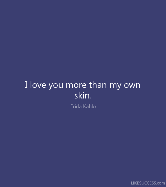 I love you more than my own skin. Frida Kahlo.  Miss you so much