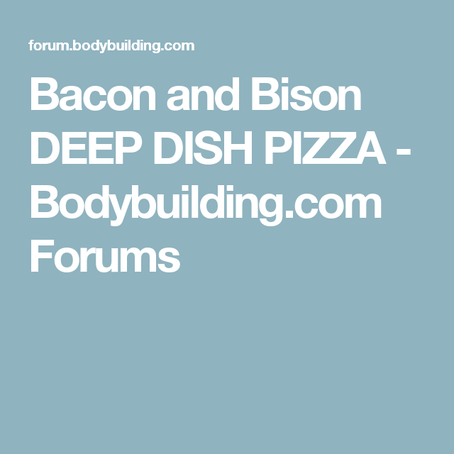 Bacon and Bison DEEP DISH PIZZA - Bodybuilding.com Forums