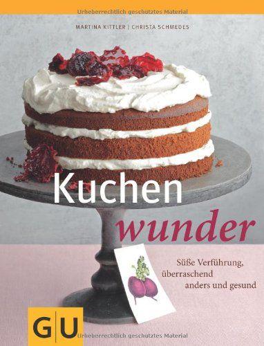 Kuchenwunder: Süße Verführung, überraschend anders & gesund: Fotos: mona binner GU Themenkochbuch):Amazon.de:Bücher