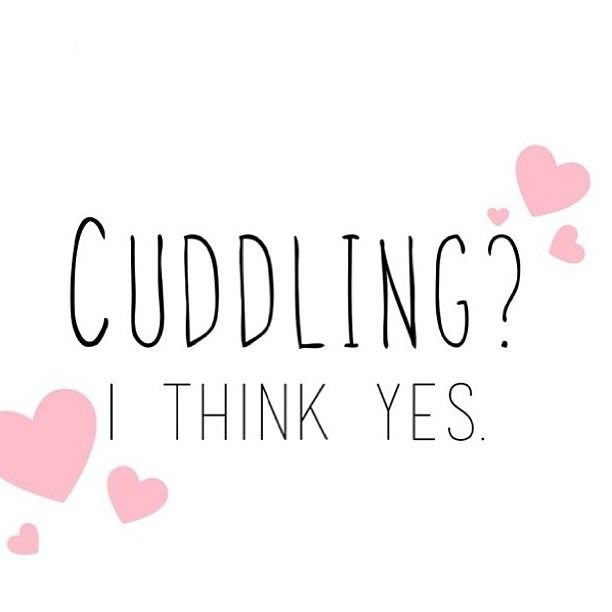 YOU i Love to cuddle all the time!  Mmmmmm