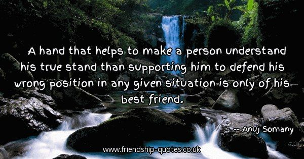 A hand that helps to make a person understand his true stand than supporting him to defend his wrong position in any given situation is only of his best friend.. Image from www.friendship-quotes.co.uk