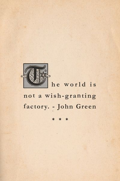 The World is not a Wish Granting Factory -John Green,  The Fault in Our Stars