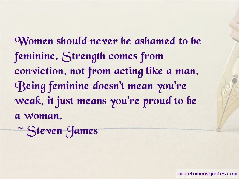 5 Famous Quotes About A Man Being Proud Of His Woman Steven James Women Should Never Be Ashamed To Be Feminine S Feminine Quotes Quotes Famous Author Quotes