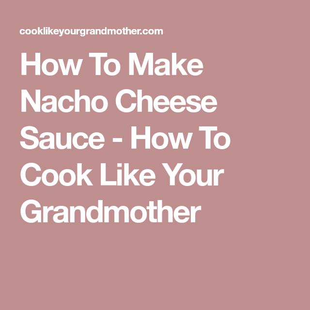 How To Make Nacho Cheese Sauce - How To Cook Like Your Grandmother