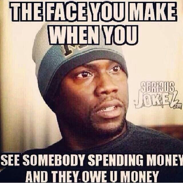 The Face You Make When You See Somebody Spending Money And They Owe You Money Money Quotes Funny Spending Money Money Quotes