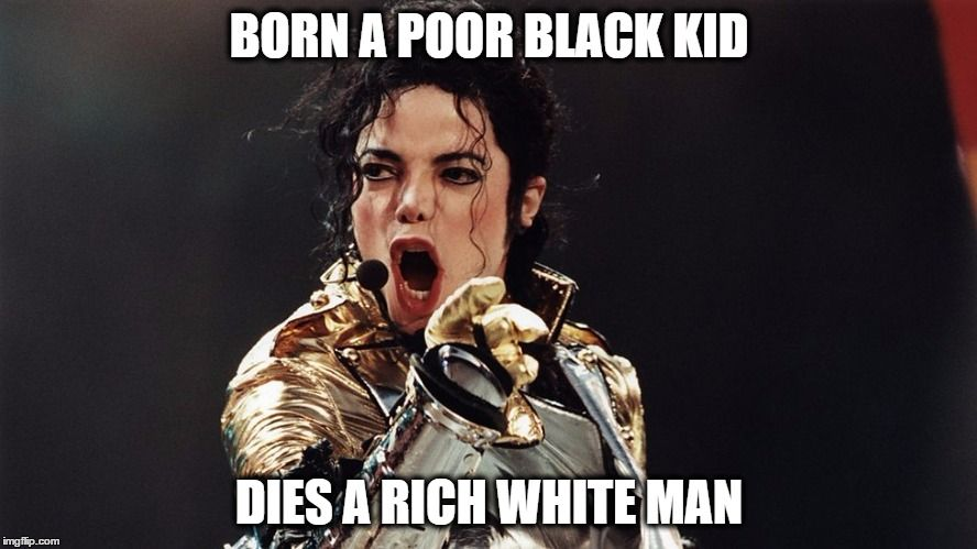 Screaming Micheal Jackson | BORN A POOR BLACK KID DIES A RICH WHITE MAN | image tagged in screaming micheal jackson | made w/ Imgflip meme maker
