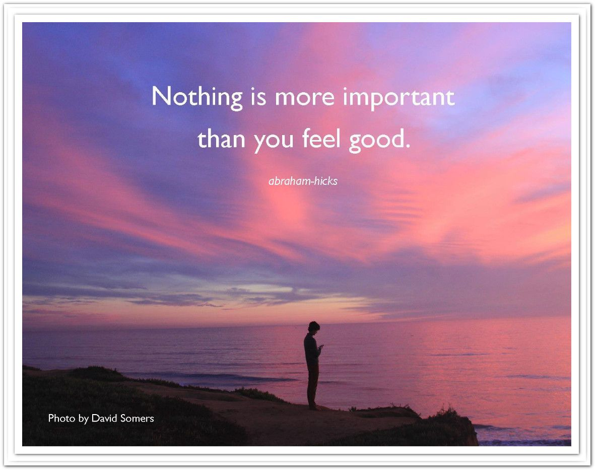 Nothing is more important than you feel good. *Abraham