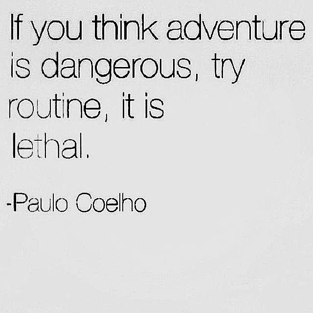 if you think adventure is dangerous, try routine, it is