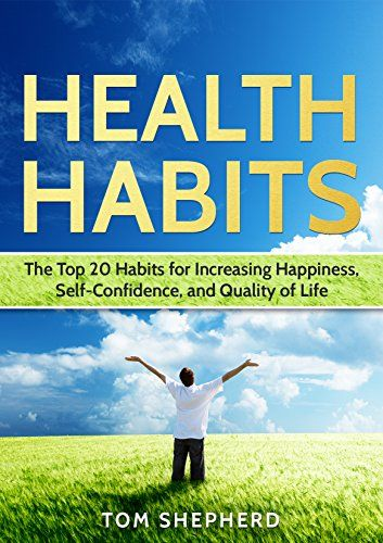 Health Habits: The Top 20 Habits of Increasing Happiness, Self-Confidence, and Quality of Life: Health, Fitness, Dieting, Healthy Living, Self-Help, Diets, ... Living, Self-Help, Happiness Book 1) by [Shepherd, Tom]