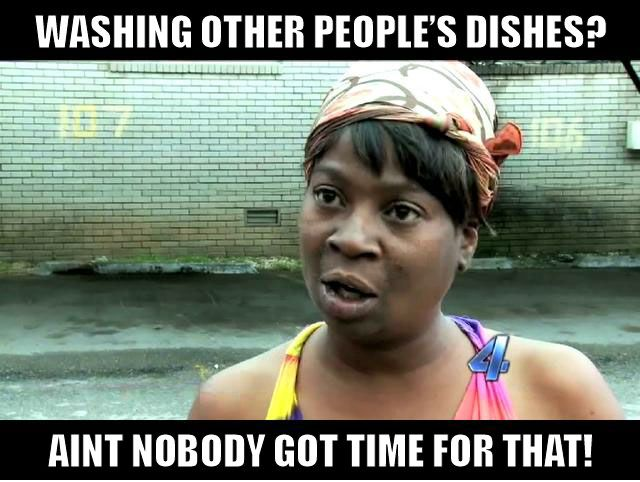 Washing Other People S Dishes Aint Nobody Got Time For That