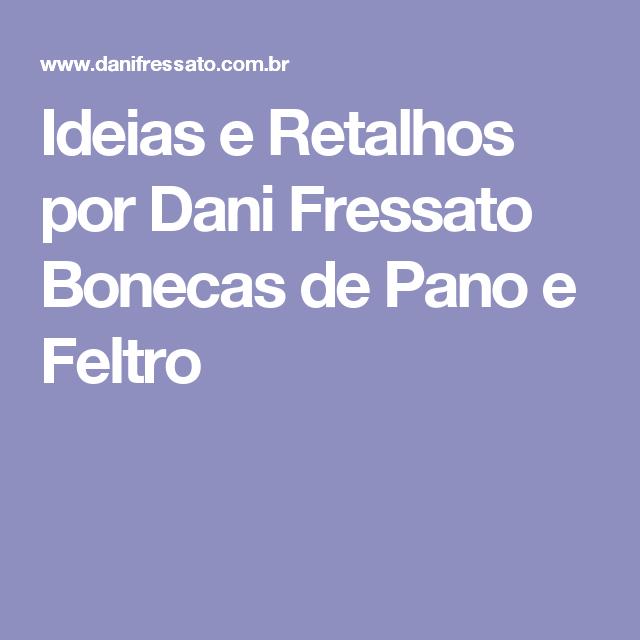 Ideias e Retalhos por Dani Fressato Bonecas de Pano e Feltro