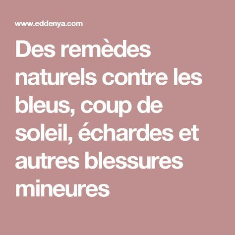 Des rem des naturels contre les bleus coup de soleil chardes et autres blessures mineures - Remede contre coup de soleil ...