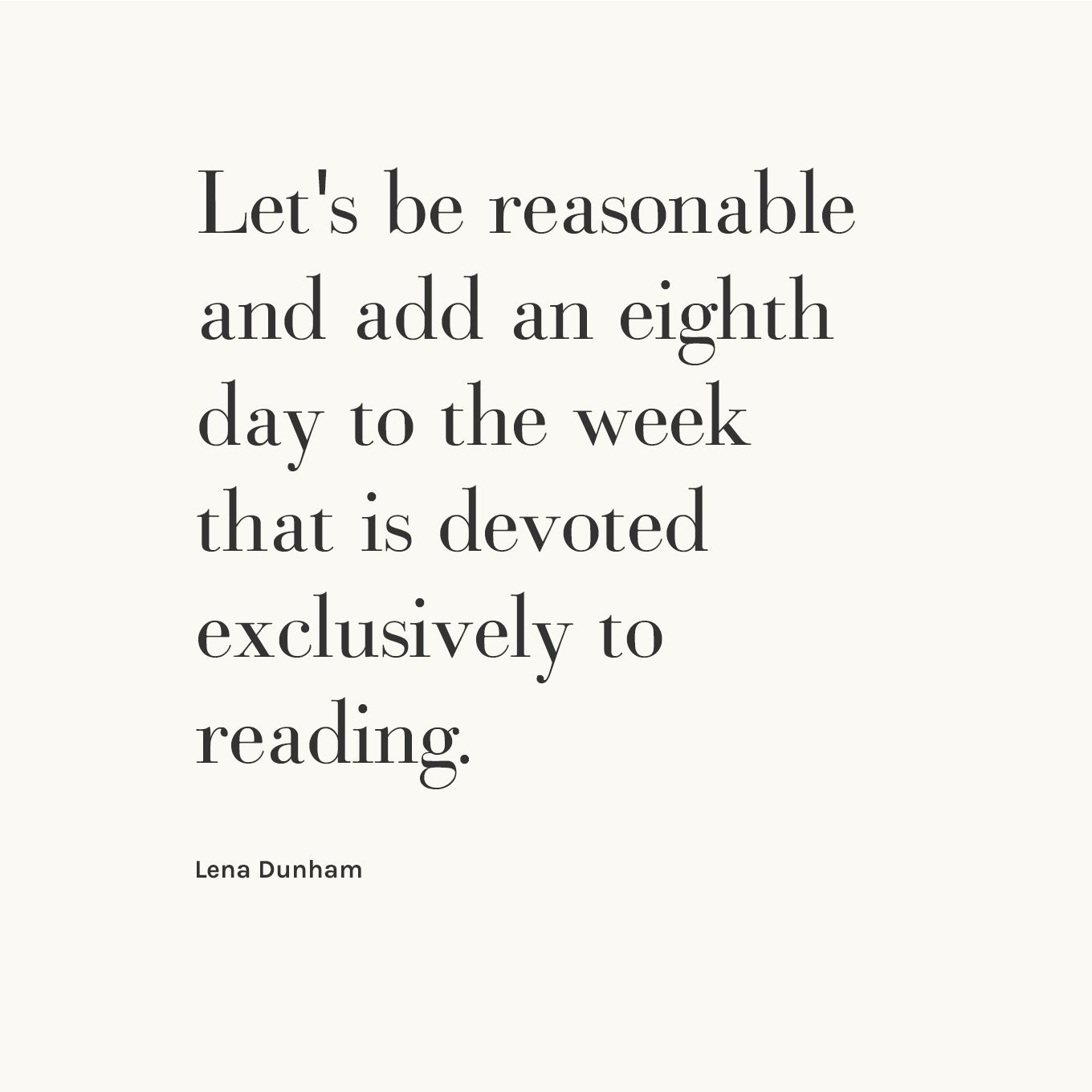 """Let's be reasonable and add an eight day to the week that is devoted exclusively to reading."" - Lena Dunham"