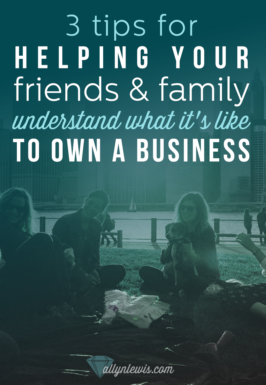 3 Tips for Helping Your Friends and Family Understand What It's Like To Own A Business // entrepreneurship, business tips, startup life.