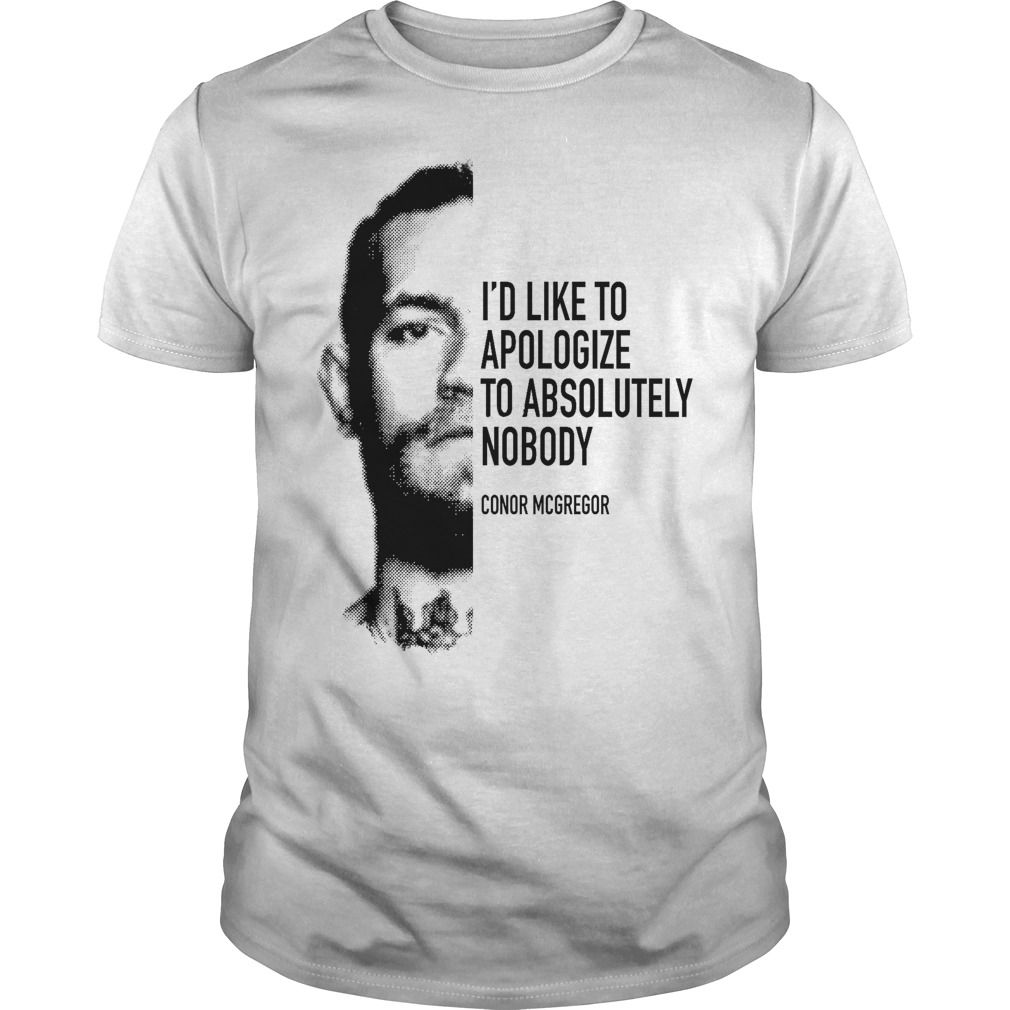 Conor Mcgregor I D Like To Apologize To Absolutely Nobody Shirt Conor Mcgregor Mcgregor Conor Mcgregor Shirt