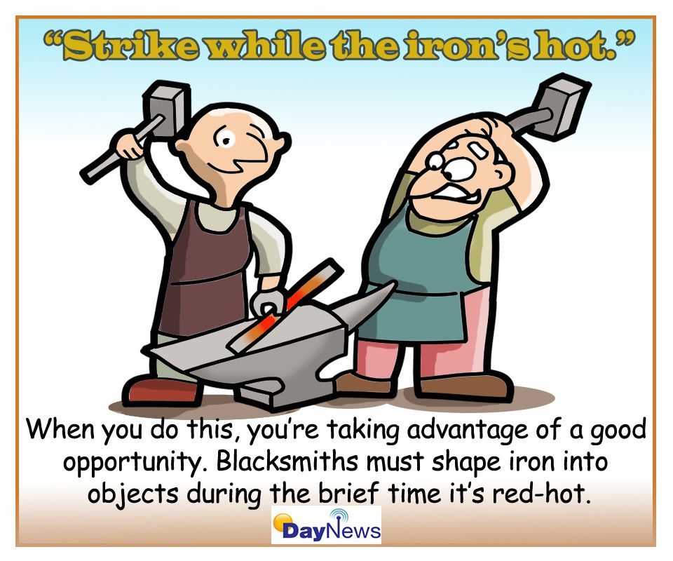 """""""Strike While The Iron's Hot!"""""""