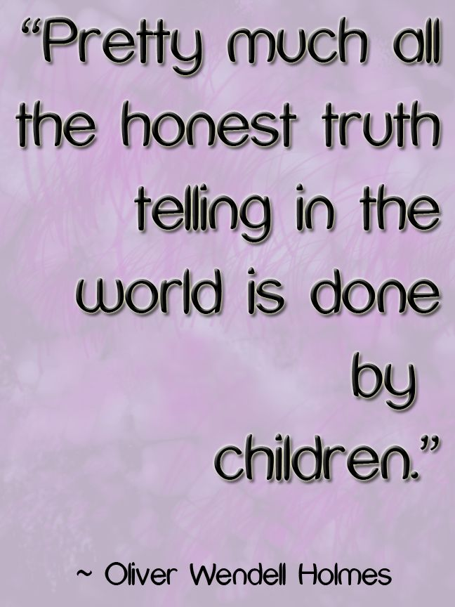 Pretty much all the honest truth telling in the world is done by children. #Quote