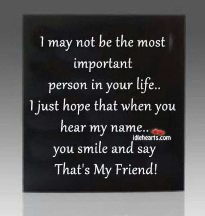 I may not be the most important person I n your life! !a real friend xxx