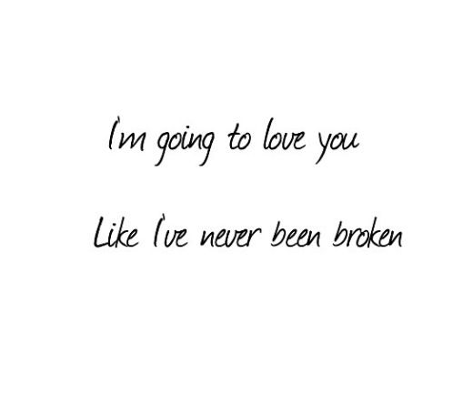 I'm going to love you , like I've never been broken : Quotes and sayings