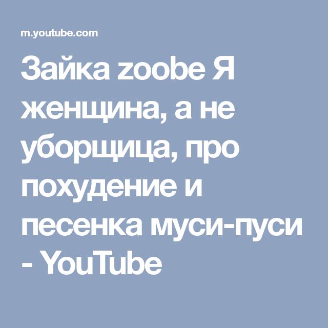 Zajka Zoobe Ya Zhenshina A Ne Uborshica Pro Pohudenie I Pesenka Musi Pusi Youtube Youtube