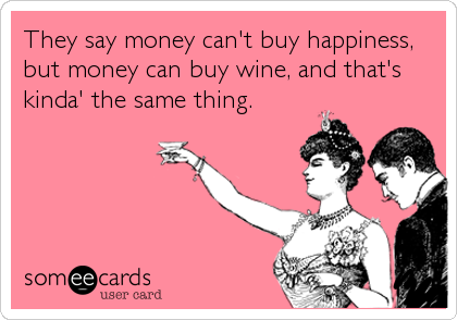 They say money can't buy happiness, but money can buy wine, and that's kinda' the same thing.