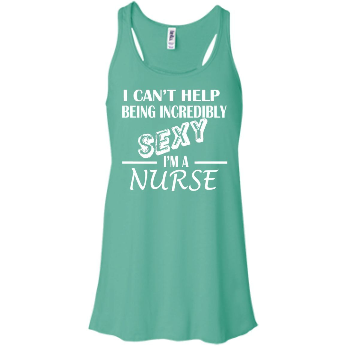 I Cant Help Being Incredibly Sexy Im A Nurse Flowy Racerback Tanks