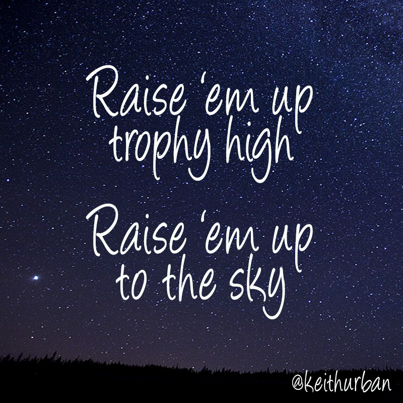 """Raise 'em up trophy high, raise 'em up to the sky..."" - Keith Urban #RaiseEmUp"