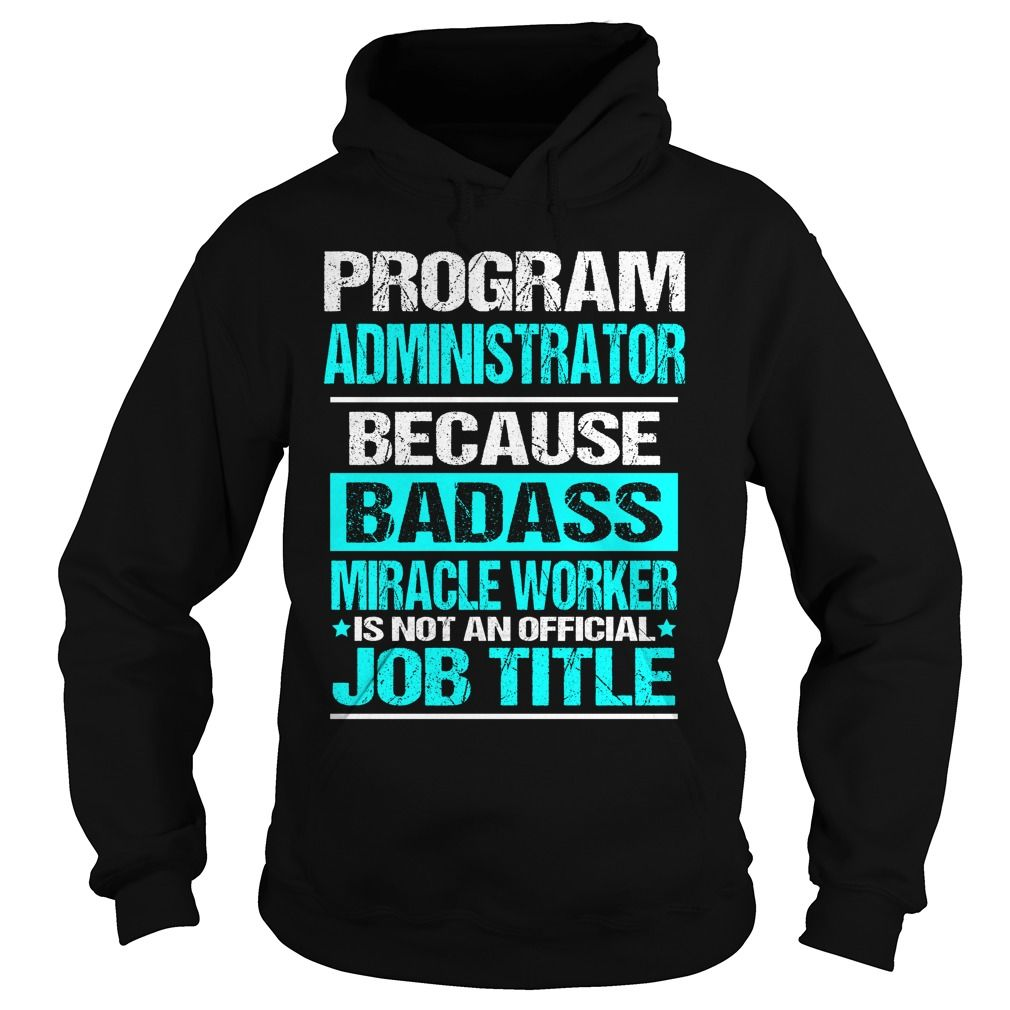 Program Administrator Because Badass Miracle Worker Is Not An Official Job Title T Shirt Hoodie T Shirts Hoodies Click To Hoodie Shirt Hoodies Cool Tees